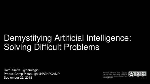 Demystifying Artificial Intelligence: Solving Difficult Problems Carol Smith @carologic ProductCamp Pittsburgh @PGHPCAMP S...