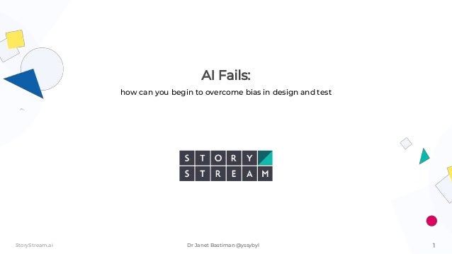 1StoryStream.ai Dr Janet Bastiman @yssybyl AI Fails: how can you begin to overcome bias in design and test