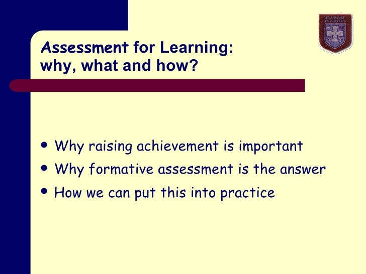 Assessment  for Learning: why, what and how? <ul><li>Why raising achievement is important </li></ul><ul><li>Why formative ...