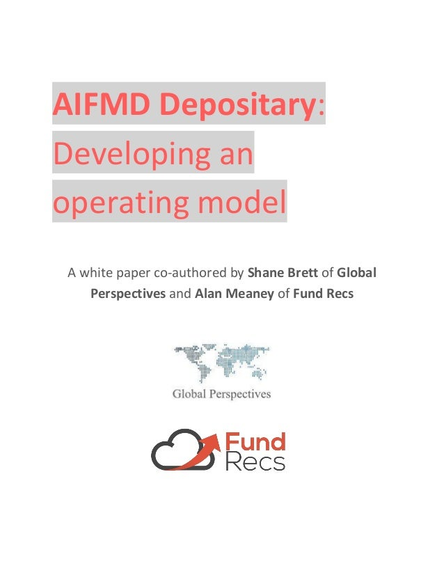 AIFMD Depositary: Developing an operating model A white paper co-authored by Shane Brett of Global Perspectives and Alan M...