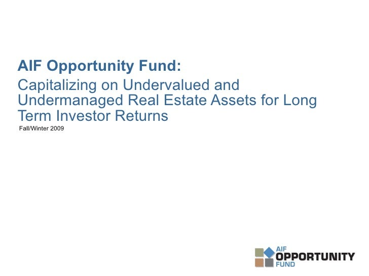 <ul><li>AIF Opportunity Fund:   </li></ul><ul><li>Capitalizing on Undervalued and Undermanaged Real Estate Assets for Long...