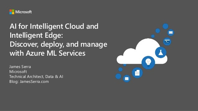 AI for Intelligent Cloud and Intelligent Edge: Discover, deploy, and manage with Azure ML Services James Serra Microsoft T...
