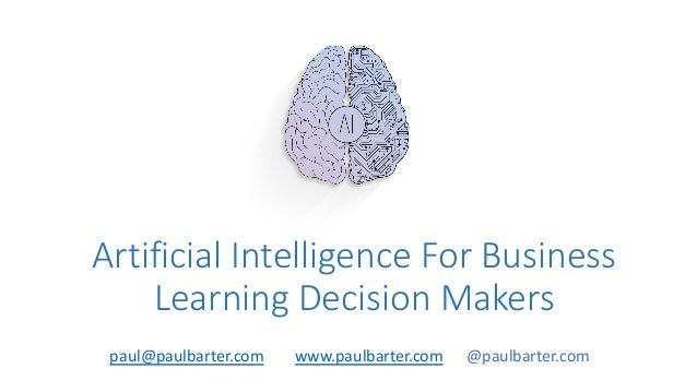 Artificial Intelligence For Business Learning Decision Makers paul@paulbarter.com www.paulbarter.com @paulbarter.com
