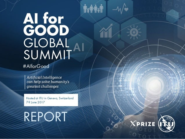 Artificial Intelligence can help solve humanity's greatest challenges AI for GOOD GLOBAL SUMMIT Hosted at ITU in Geneva, S...