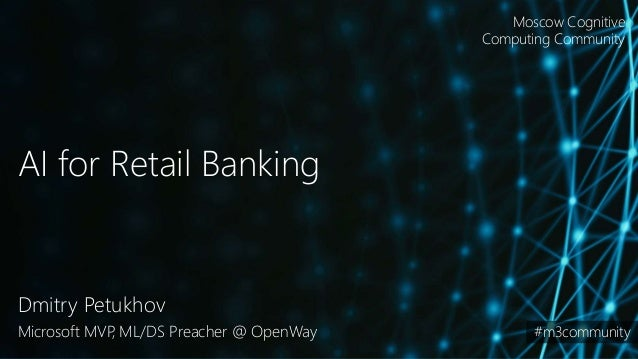 AI for Retail Banking Dmitry Petukhov Microsoft MVP, ML/DS Preacher @ OpenWay Moscow Cognitive Computing Community #m3comm...