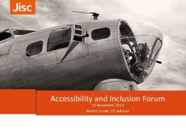 Accessibility and Inclusion Forum 12 November 2013 Martin Cooke, ILT Advisor