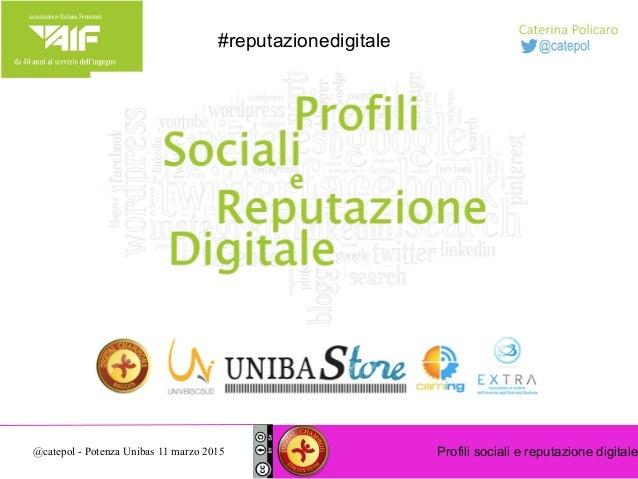 Profili sociali e reputazione digitale@catepol - Potenza Unibas 11 marzo 2015 #reputazionedigitale