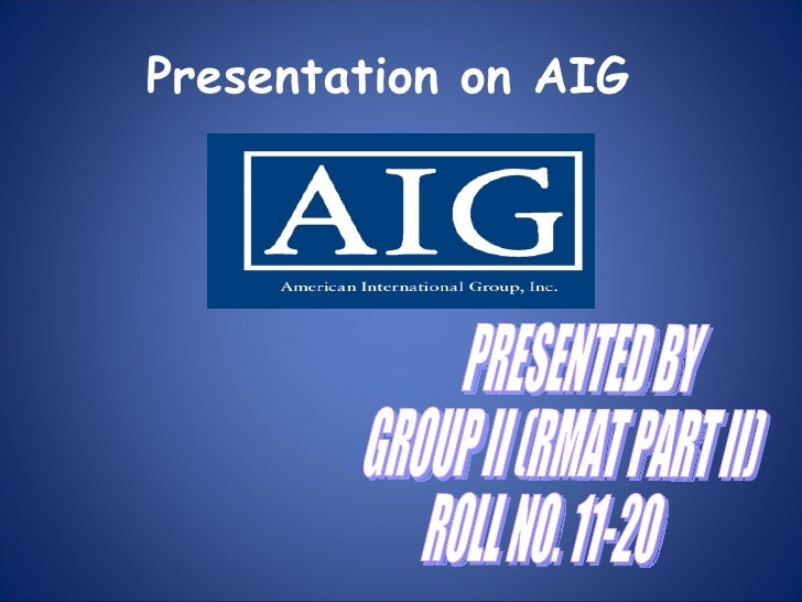 Presentation on AIG PRESENTED BY GROUP II (RMAT PART II) ROLL NO. 11-20