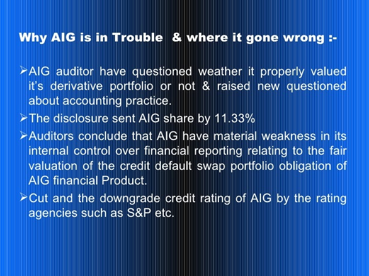 what went wrong with aig Aig and the trouble with 'credit default swaps' after the $85 billion bailout of the global insurer, a question remains: what went wrong the answer has to.