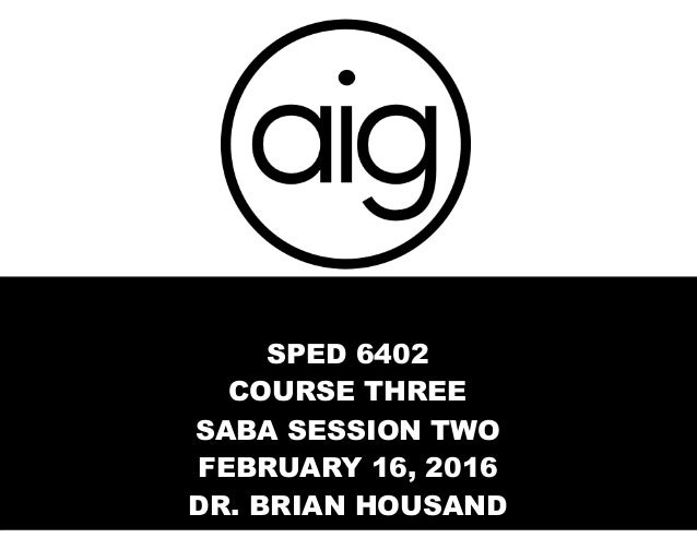 SPED 6402 COURSE THREE SABA SESSION TWO FEBRUARY 16, 2016 DR. BRIAN HOUSAND
