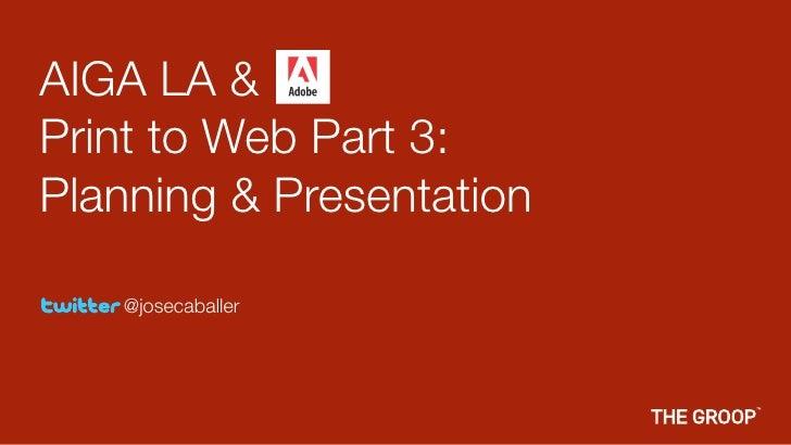 AIGA LA & Print to Web Part 3: Planning & Presentation     @josecaballer