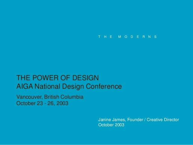 T  H  E  M  O  D  E  R  N  S  THE POWER OF DESIGN AIGA National Design Conference Vancouver, British Columbia October 23 -...