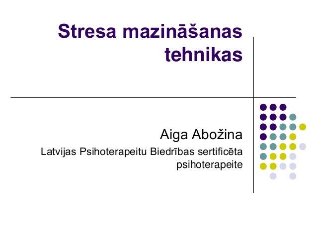 Stresa mazināšanas              tehnikas                          Aiga AbožinaLatvijas Psihoterapeitu Biedrības sertificēt...