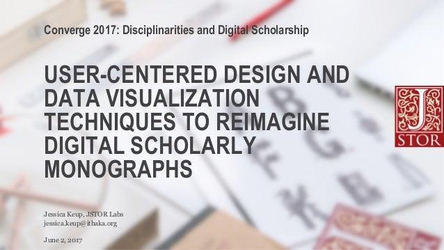 USER-CENTERED DESIGN AND DATA VISUALIZATION TECHNIQUES TO REIMAGINE DIGITAL SCHOLARLY MONOGRAPHS jessica.keup@ithaka.org J...