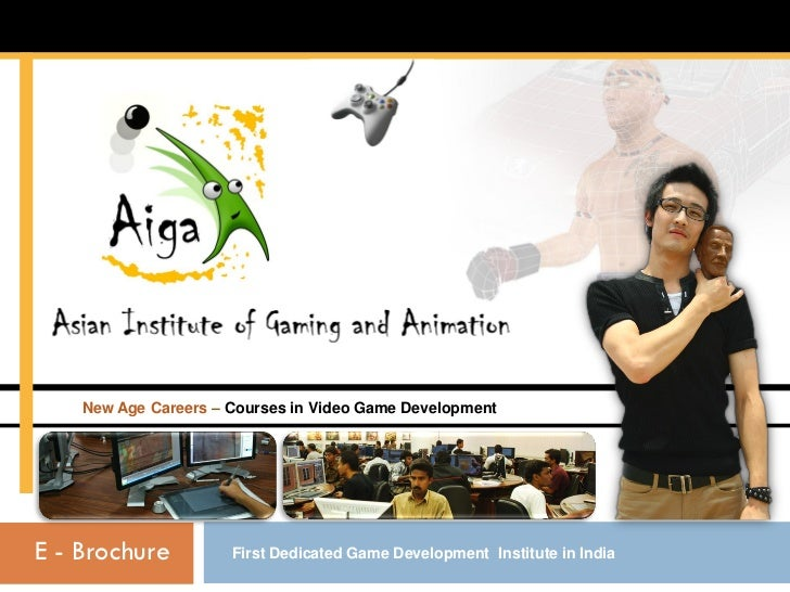 New Age Careers – Courses in Video Game DevelopmentE - Brochure          First Dedicated Game Development Institute in India