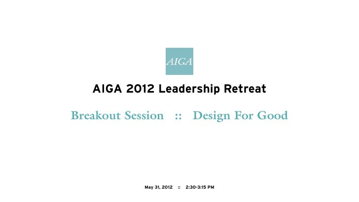 AIGA 2012 Leadership RetreatBreakout Session :: Design For Good           May 31, 2012   ::   2:30-3:15 PM