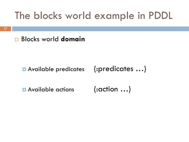 The blocks world example in PDDL17        Blocks world domain          Available   predicates   (:predicates …)         ...