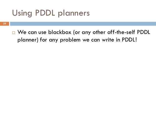 Using PDDL planners29        We can use blackbox (or any other off-the-self PDDL         planner) for any problem we can ...