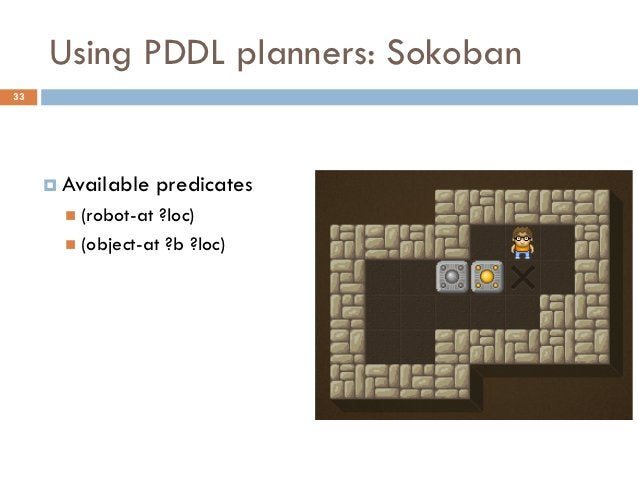 Using PDDL planners: Sokoban33      Available     predicates        (robot-at ?loc)        (object-at ?b ?loc)