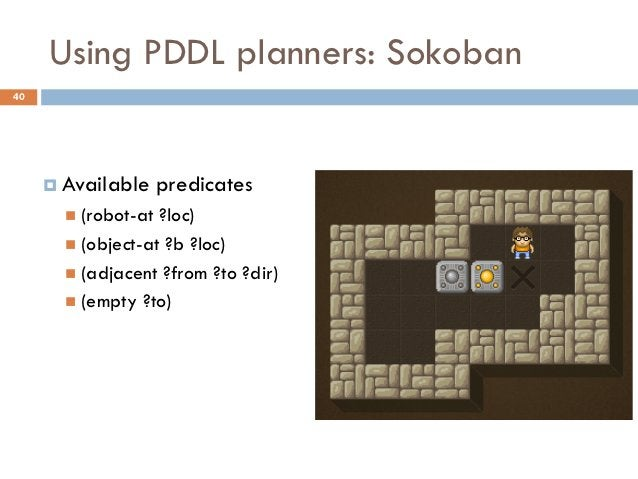 Using PDDL planners: Sokoban40      Available     predicates        (robot-at ?loc)        (object-at ?b ?loc)        ...