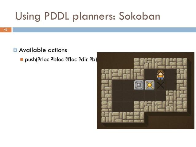 Using PDDL planners: Sokoban43      Available   actions        push(?rloc   ?bloc ?floc ?dir ?b)
