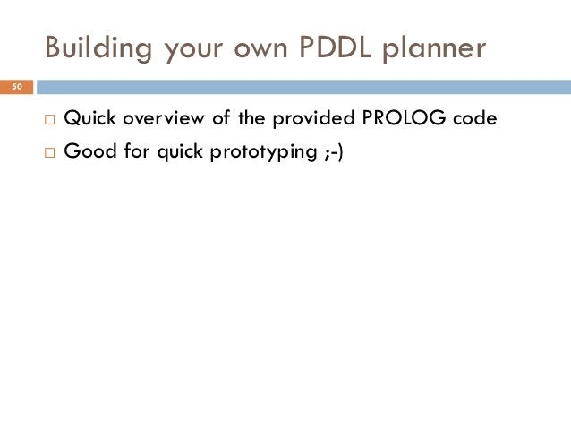 Building your own PDDL planner50        Quick overview of the provided PROLOG code        Good for quick prototyping ;-)