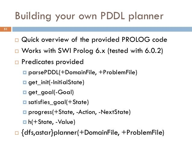 Building your own PDDL planner51        Quick overview of the provided PROLOG code        Works with SWI Prolog 6.x (tes...