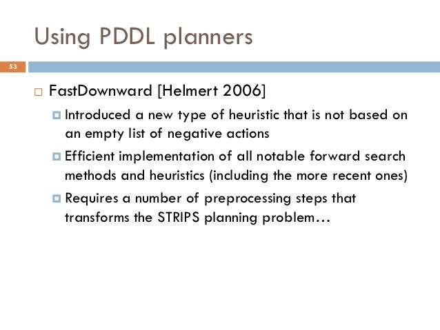 Using PDDL planners53        FastDownward [Helmert 2006]          Introduced  a new type of heuristic that is not based ...