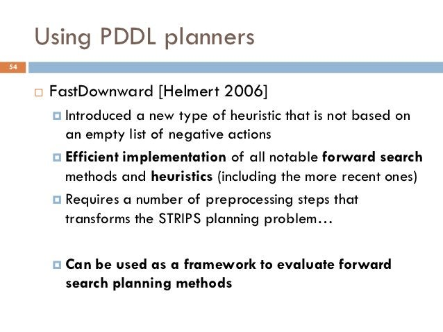 Using PDDL planners54        FastDownward [Helmert 2006]          Introduced  a new type of heuristic that is not based ...