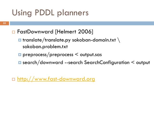 Using PDDL planners55        FastDownward [Helmert 2006]          translate/translate.py   sokoban-domain.txt           ...
