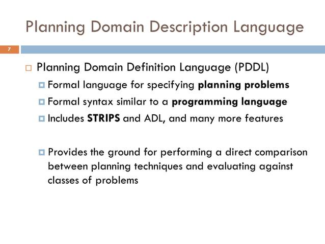 Planning Domain Description Language7       Planning Domain Definition Language (PDDL)         Formal  language for spec...
