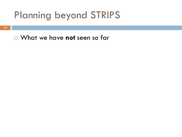 Planning beyond STRIPS12        What we have not seen so far