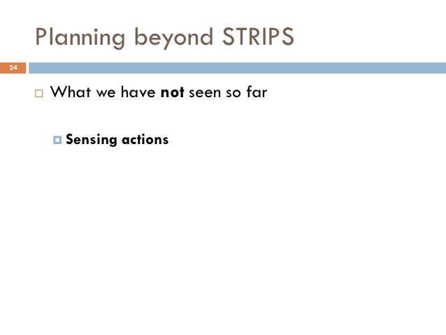 Planning beyond STRIPS24        What we have not seen so far          Sensing   actions