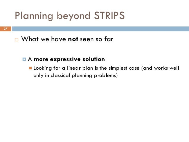 Planning beyond STRIPS27        What we have not seen so far         A   more expressive solution            Looking   ...