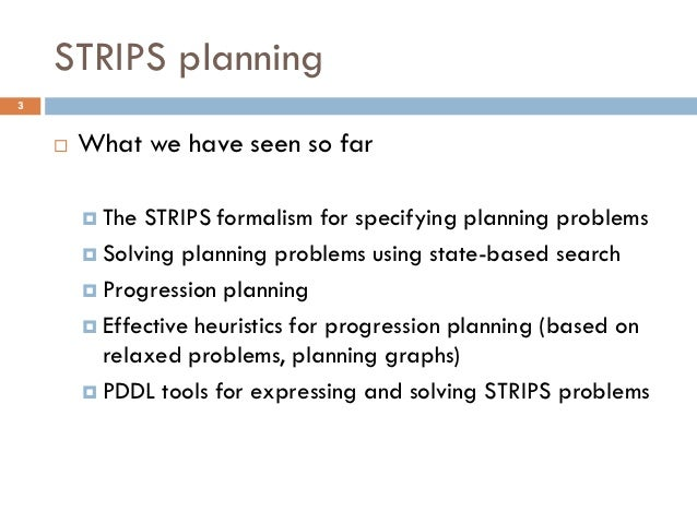 STRIPS planning3       What we have seen so far         The STRIPS formalism for specifying planning problems         S...