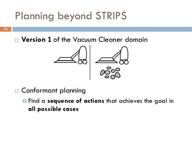 Planning beyond STRIPS32        Version 1 of the Vacuum Cleaner domain        Conformant planning          Find a seque...
