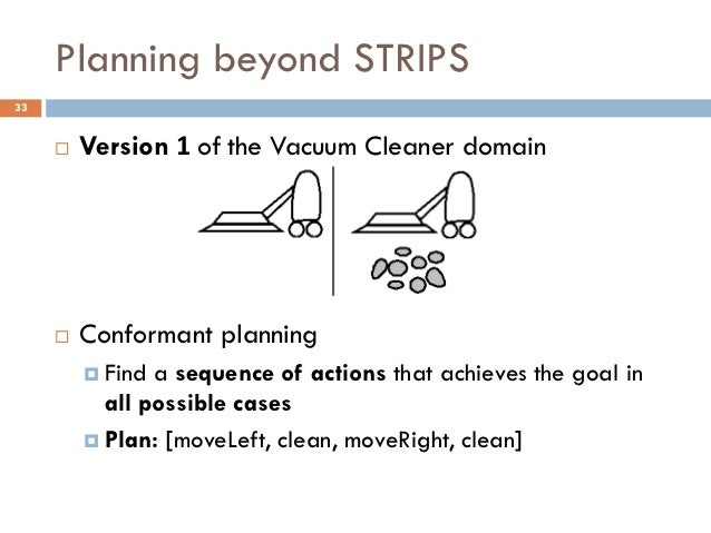 Planning beyond STRIPS33        Version 1 of the Vacuum Cleaner domain        Conformant planning          Find a seque...