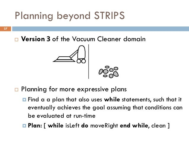 Planning beyond STRIPS37        Version 3 of the Vacuum Cleaner domain        Planning for more expressive plans        ...