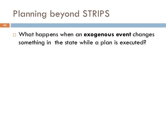 Planning beyond STRIPS42        What happens when an exogenous event changes         something in the state while a plan ...
