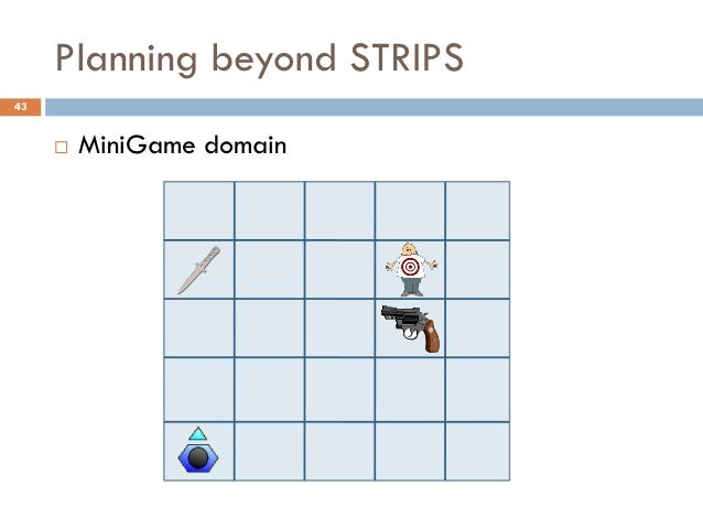 Planning beyond STRIPS43        MiniGame domain