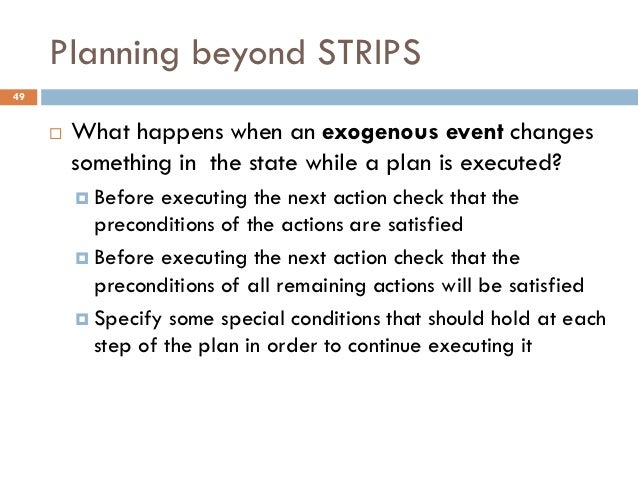 Planning beyond STRIPS49        What happens when an exogenous event changes         something in the state while a plan ...