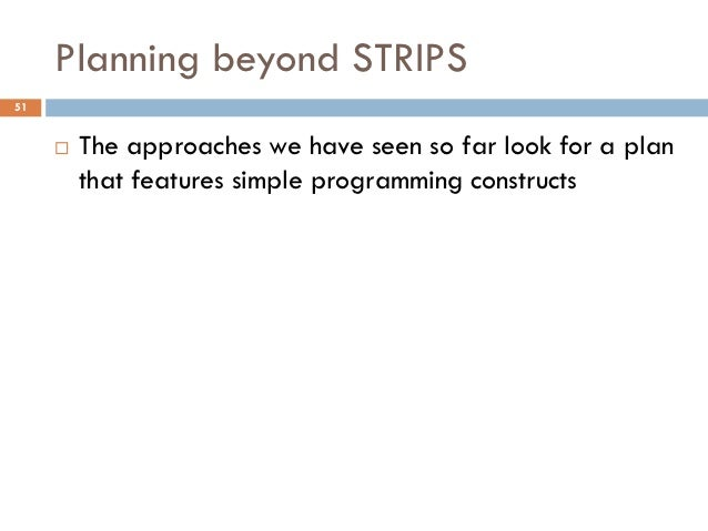 Planning beyond STRIPS51        The approaches we have seen so far look for a plan         that features simple programmi...