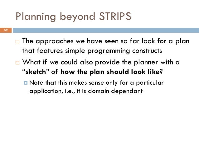 Planning beyond STRIPS52        The approaches we have seen so far look for a plan         that features simple programmi...
