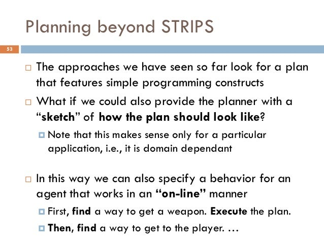 Planning beyond STRIPS53        The approaches we have seen so far look for a plan         that features simple programmi...