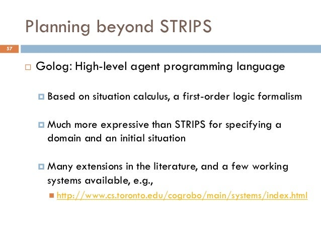Planning beyond STRIPS57        Golog: High-level agent programming language          Based   on situation calculus, a f...