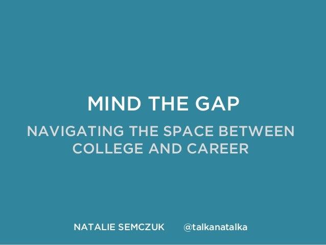 MIND THE GAP  NAVIGATING THE SPACE BETWEEN  COLLEGE AND CAREER  NATALIE SEMCZUK @talkanatalka