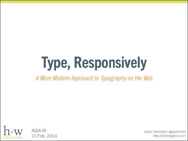 Type, Responsively A More Modern Approach to Typography on the Web  AIGA RI 11 Feb, 2014  Jason Pamental | @jpamental http...