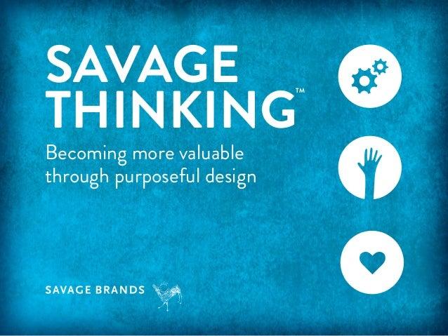 SAVAGE THINKING  TM  Becoming more valuable through purposeful design