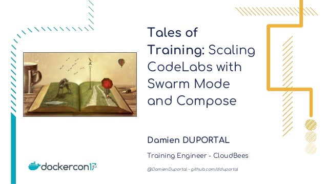 Tales of Training: Scaling CodeLabs with Swarm Mode and Compose Damien DUPORTAL Training Engineer - CloudBees @DamienDupor...
