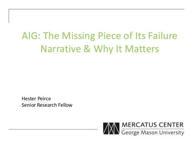 AIG: The Missing Piece of Its Failure Narrative & Why It Matters Hester Peirce Senior Research Fellow